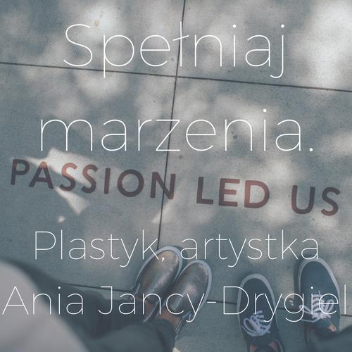 Spełniaj marzenia. Rozmowa z artystką, plastykiem Anią Jancy-Drygiel.